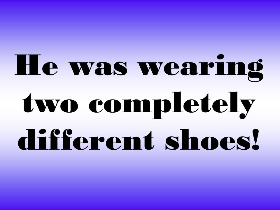 He was wearing two completely different shoes!