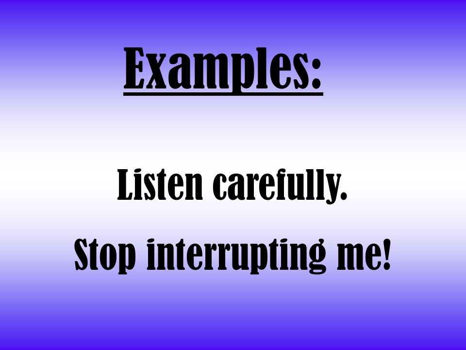 Examples: Listen carefully. Stop interrupting me!
