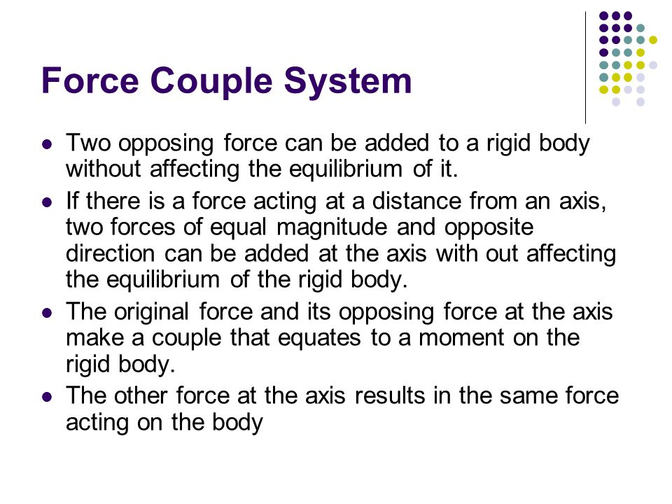 Force Couple System Two opposing force can be added to a rigid body without affecting the equilibrium of it.
