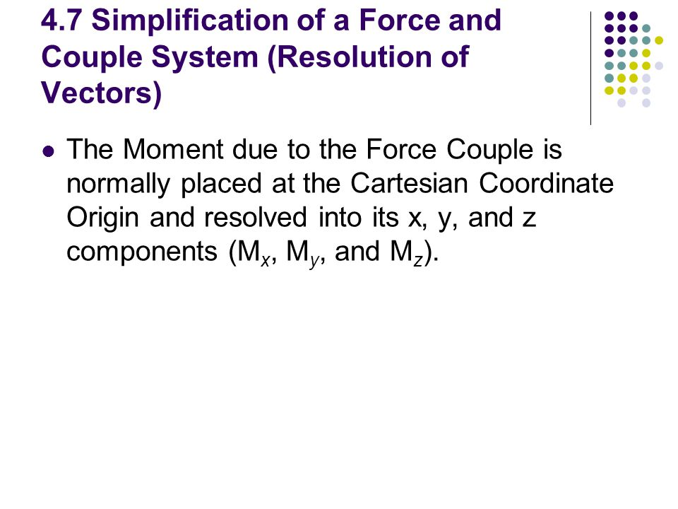 4.7 Simplification of a Force and Couple System (Resolution of Vectors)