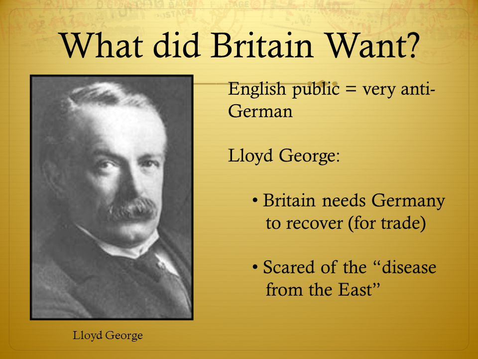 What did Britain Want English public = very anti-German Lloyd George: