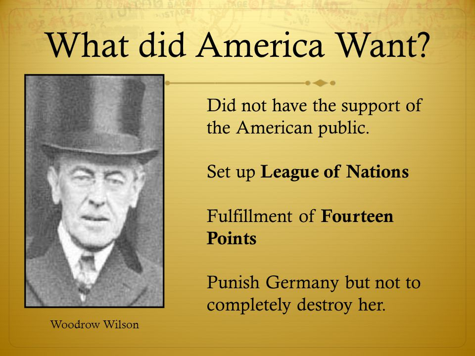 What did America Want Did not have the support of the American public. Set up League of Nations. Fulfillment of Fourteen Points.