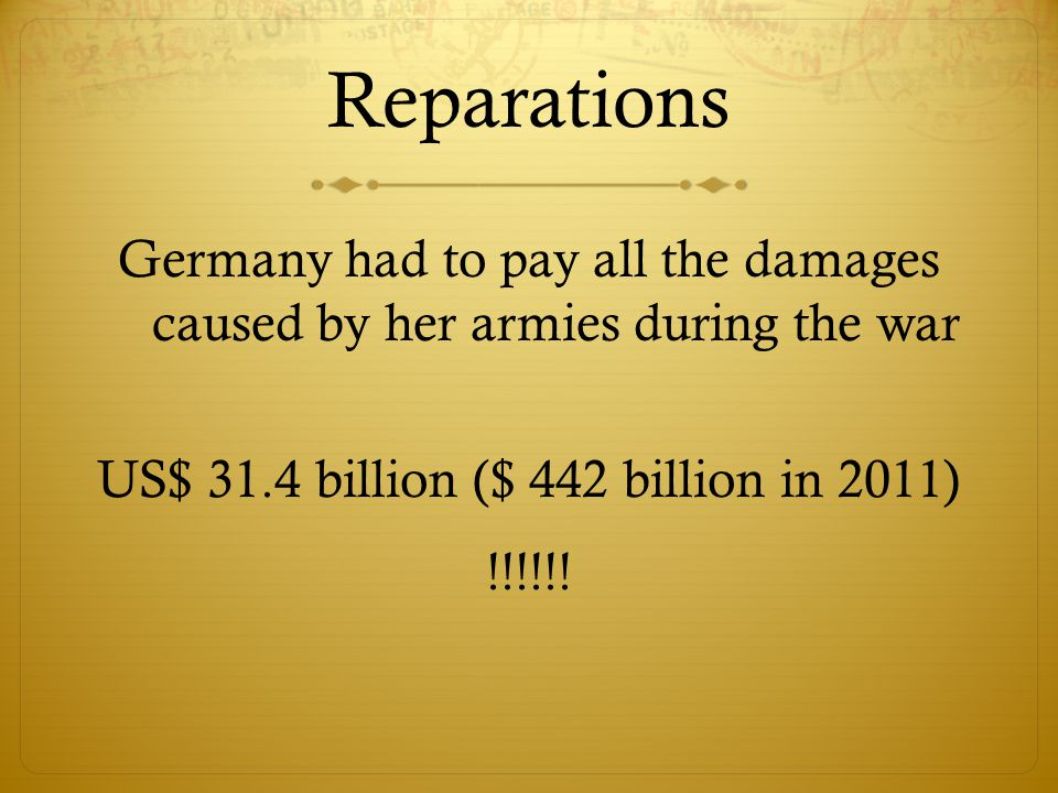 Reparations Germany had to pay all the damages caused by her armies during the war US$ 31.4 billion ($ 442 billion in 2011) !!!!!.