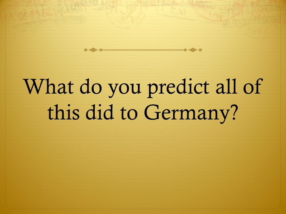 What do you predict all of this did to Germany