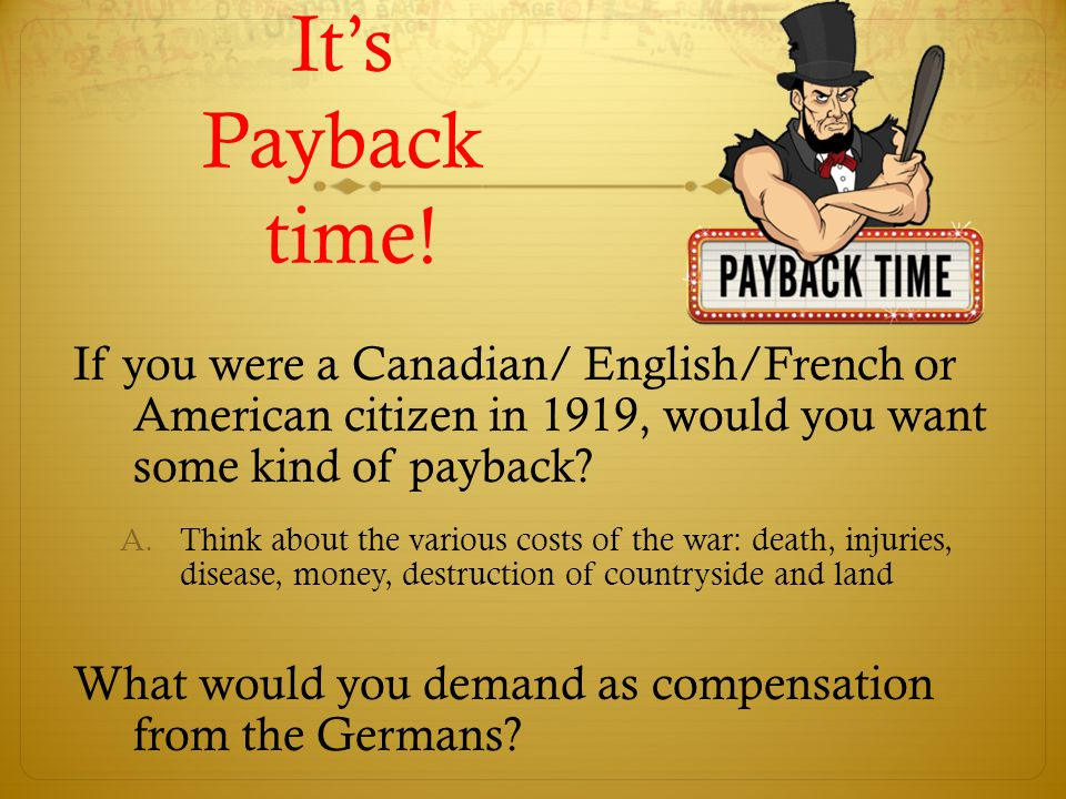It's Payback time! If you were a Canadian/ English/French or American citizen in 1919, would you want some kind of payback