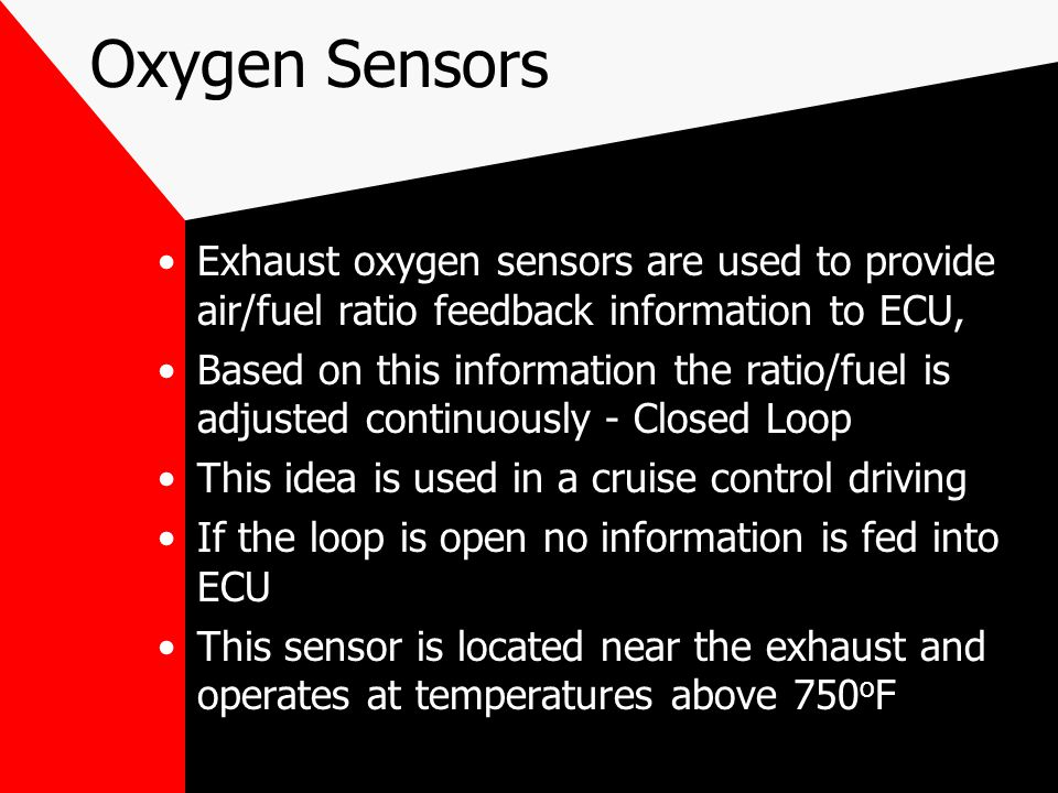 Oxygen Sensors Exhaust oxygen sensors are used to provide air/fuel ratio feedback information to ECU,