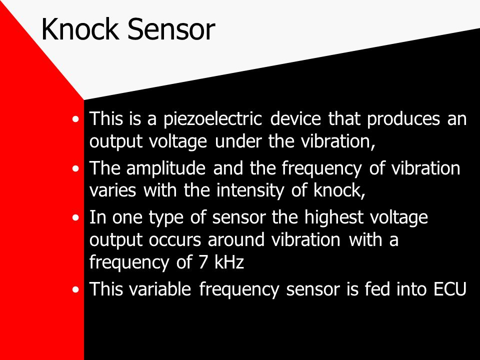 Knock Sensor This is a piezoelectric device that produces an output voltage under the vibration,