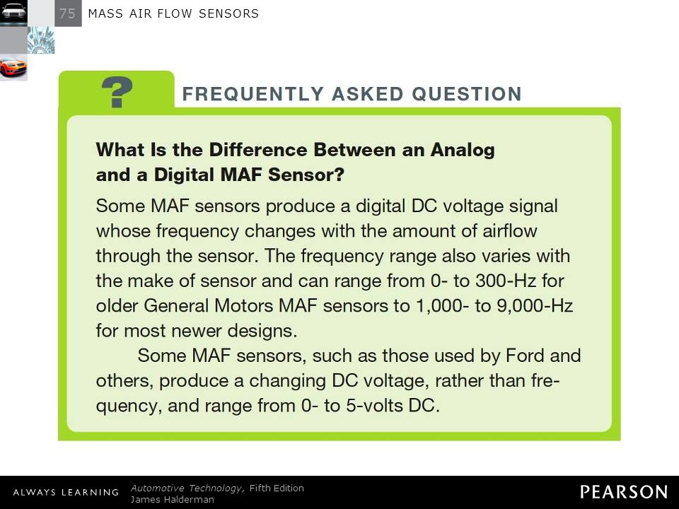FREQUENTLY ASKED QUESTION: What Is the Difference Between an Analog and a Digital MAF Sensor Some MAF sensors produce a digital DC voltage signal whose frequency changes with the amount of airflow through the sensor. The frequency range also varies with the make of sensor and can range from 0- to 300-Hz for older General Motors MAF sensors to 1,000- to 9,000-Hz for most newer designs. Some MAF sensors, such as those used by Ford and others, produce a changing DC voltage, rather than frequency, and range from 0- to 5-volts DC.