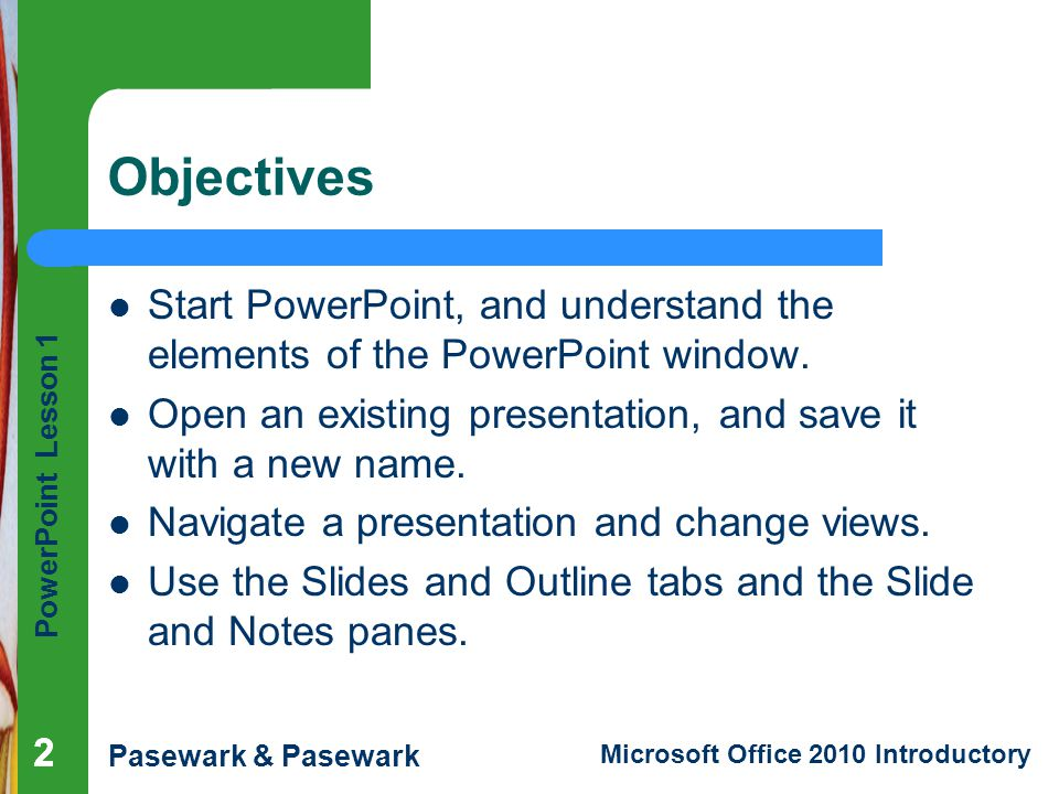 Objectives Start PowerPoint, and understand the elements of the PowerPoint window. Open an existing presentation, and save it with a new name.