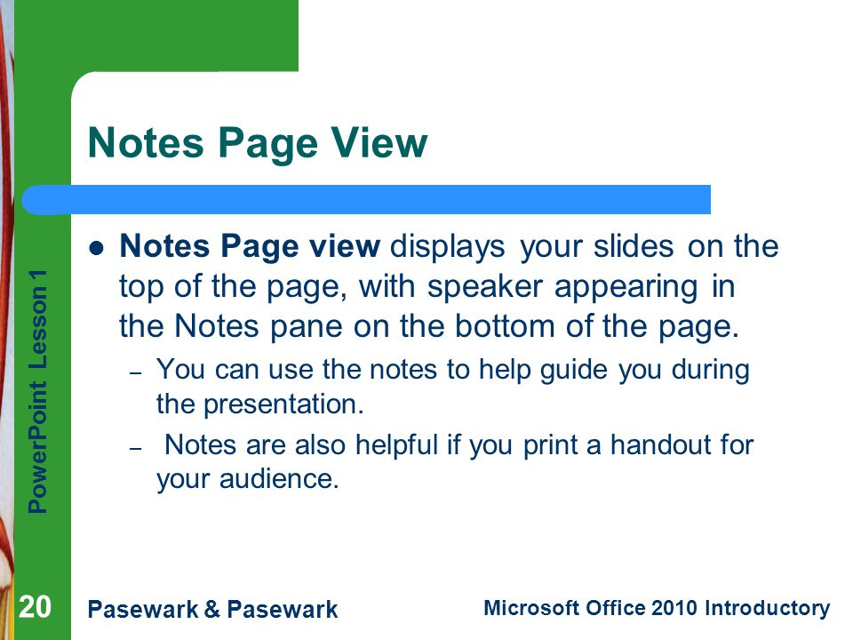 Notes Page View Notes Page view displays your slides on the top of the page, with speaker appearing in the Notes pane on the bottom of the page.
