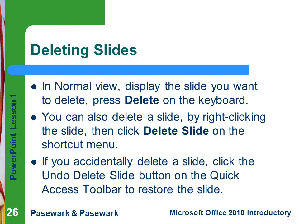 Deleting Slides In Normal view, display the slide you want to delete, press Delete on the keyboard.