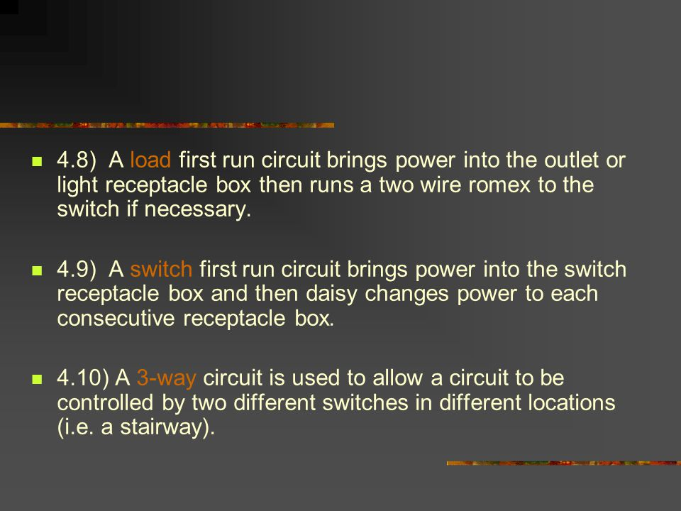 4.8) A load first run circuit brings power into the outlet or light receptacle box then runs a two wire romex to the switch if necessary.
