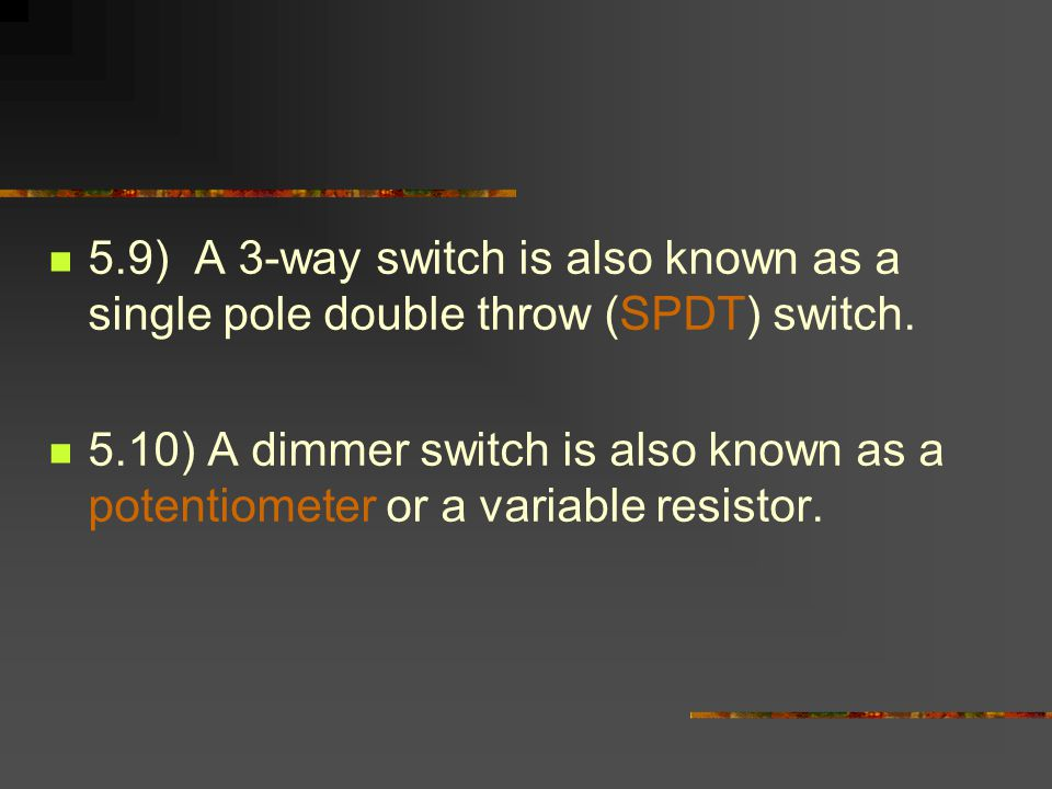 5.9) A 3-way switch is also known as a single pole double throw (SPDT) switch.