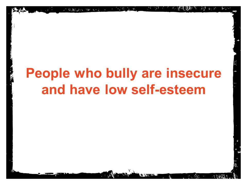 People who bully are insecure and have low self-esteem