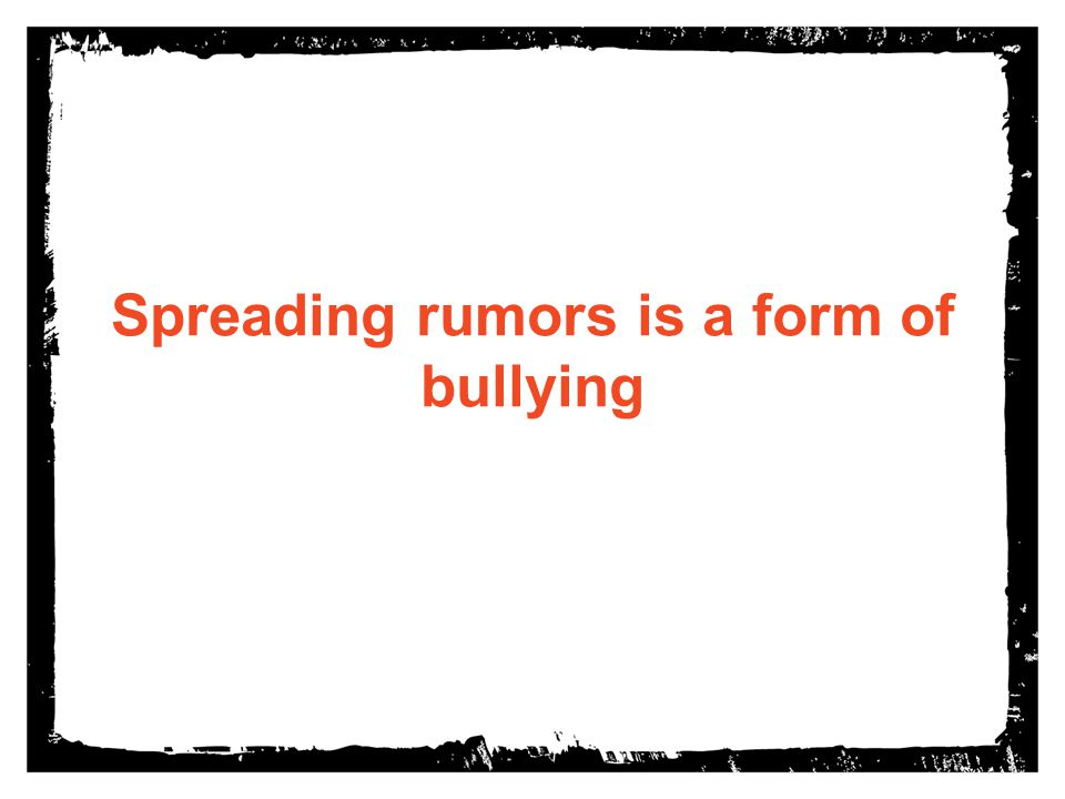 Spreading rumors is a form of bullying