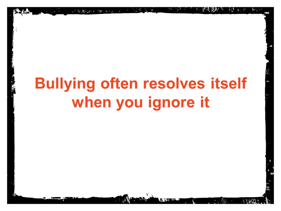 Bullying often resolves itself when you ignore it
