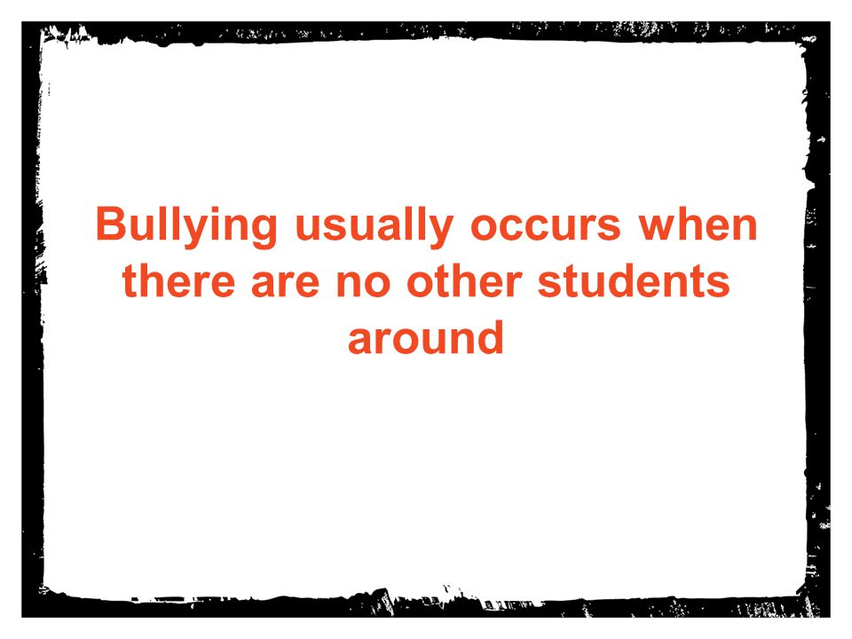 Bullying usually occurs when there are no other students around