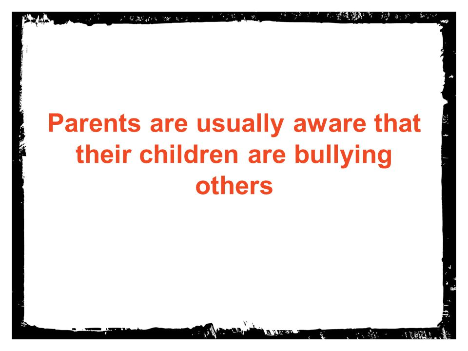 Parents are usually aware that their children are bullying others