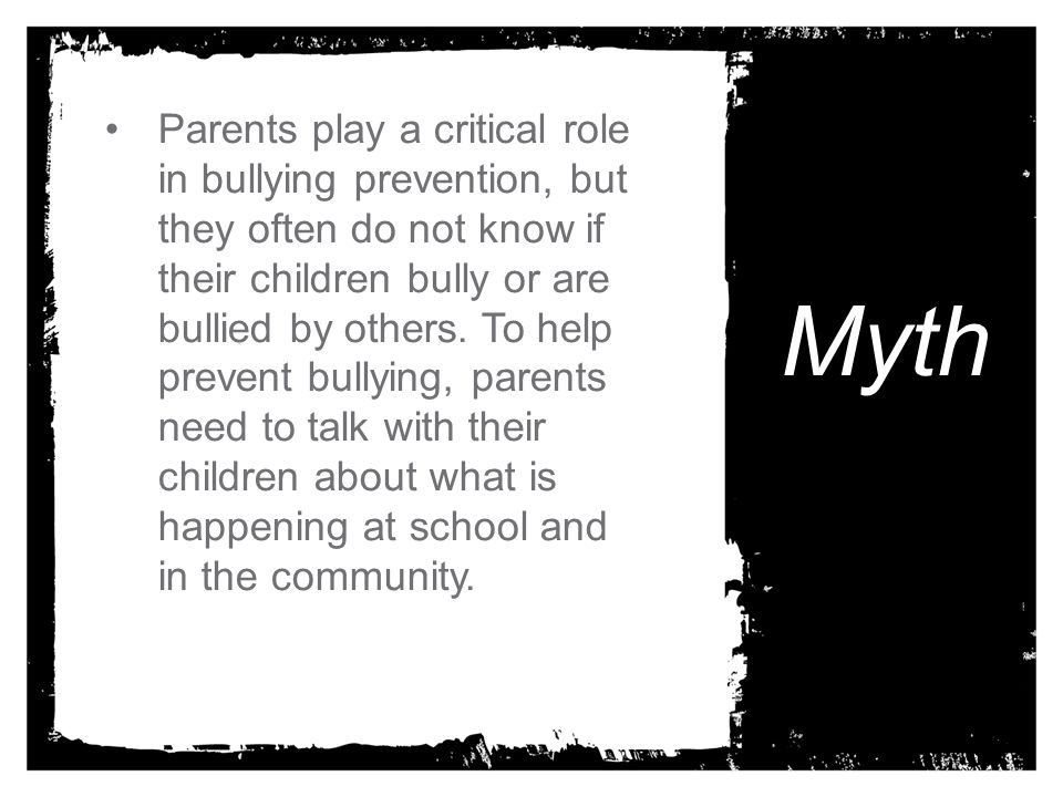 Parents play a critical role in bullying prevention, but they often do not know if their children bully or are bullied by others. To help prevent bullying, parents need to talk with their children about what is happening at school and in the community.