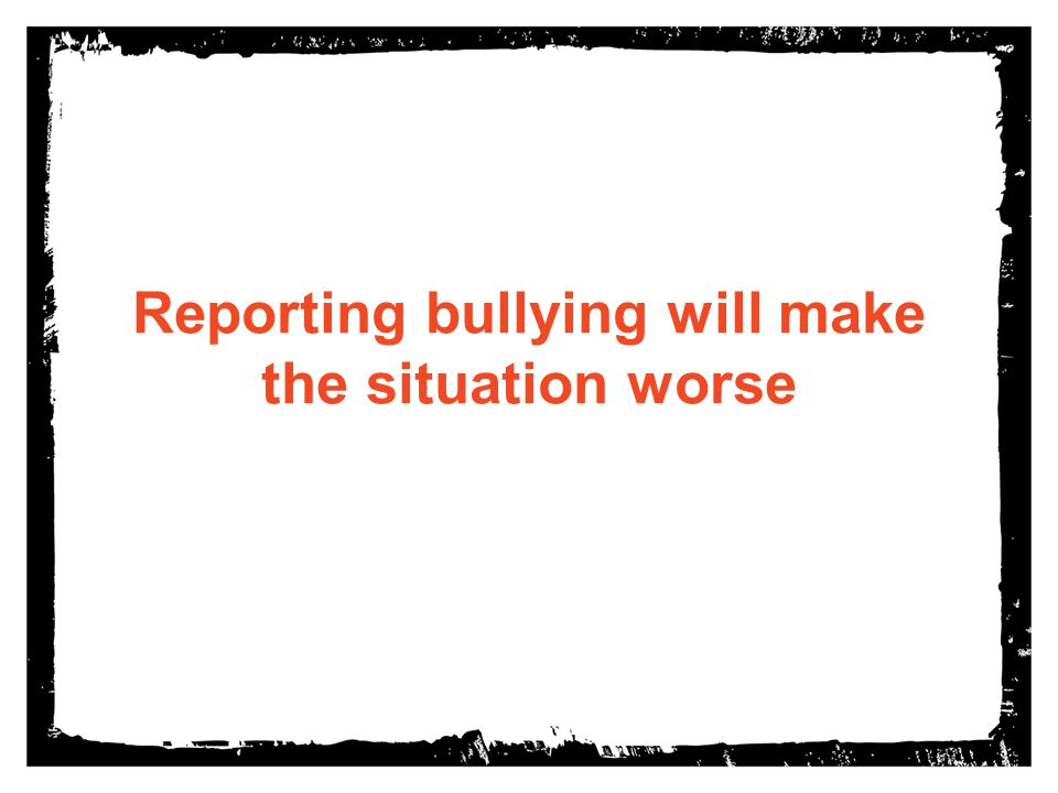 Reporting bullying will make the situation worse