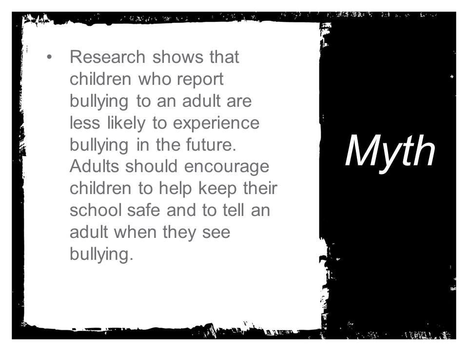 Research shows that children who report bullying to an adult are less likely to experience bullying in the future. Adults should encourage children to help keep their school safe and to tell an adult when they see bullying.