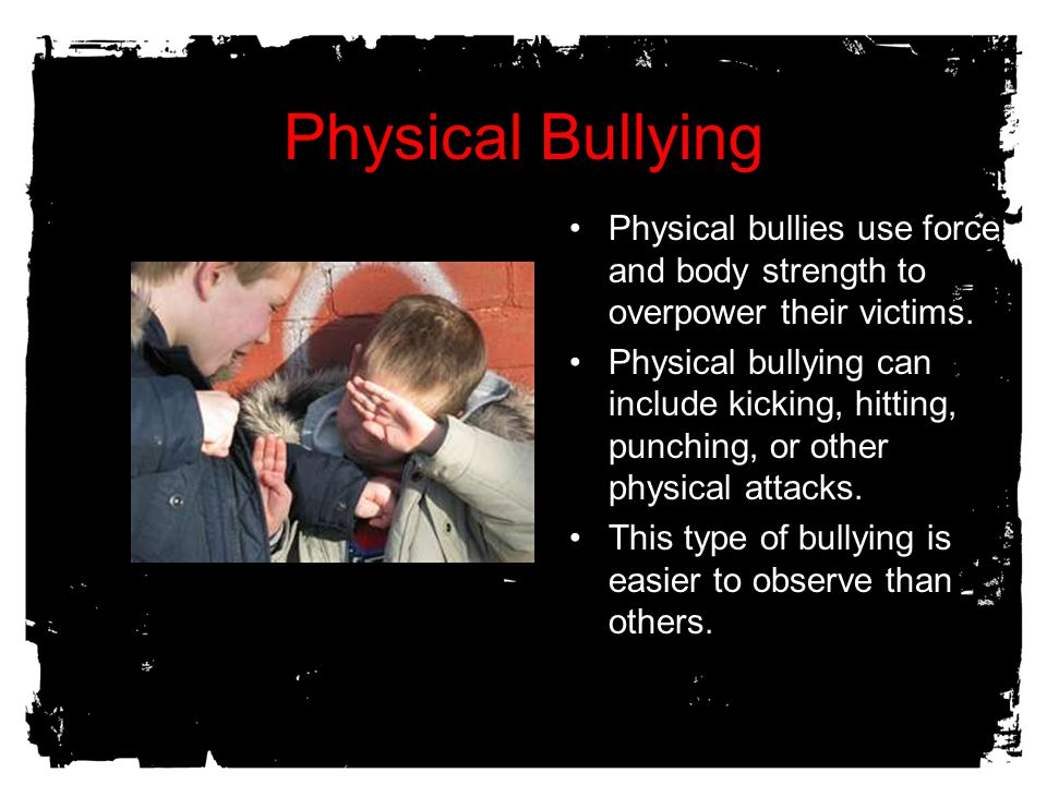 Physical Bullying Physical bullies use force and body strength to overpower their victims.