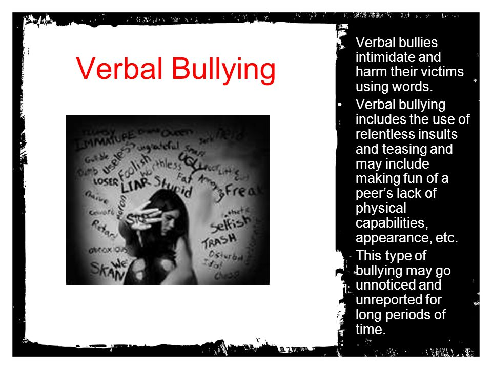 Verbal bullies intimidate and harm their victims using words.