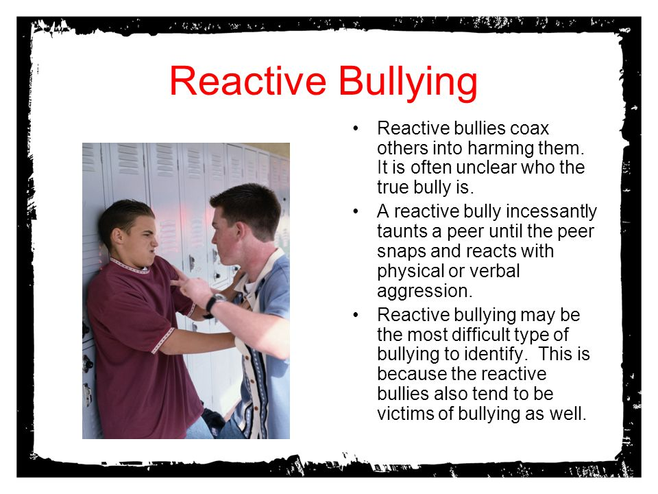 Reactive Bullying Reactive bullies coax others into harming them. It is often unclear who the true bully is.