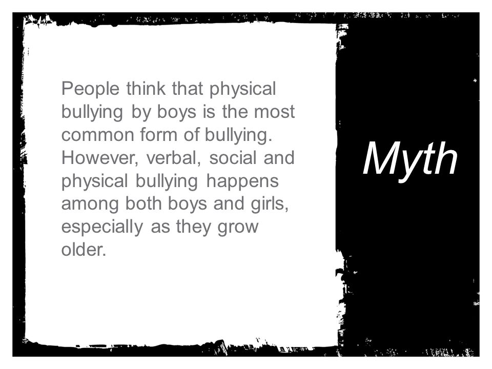 People think that physical bullying by boys is the most common form of bullying. However, verbal, social and physical bullying happens among both boys and girls, especially as they grow older.