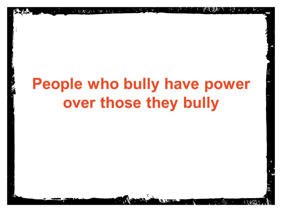 People who bully have power over those they bully