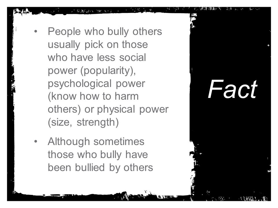 People who bully others usually pick on those who have less social power (popularity), psychological power (know how to harm others) or physical power (size, strength)