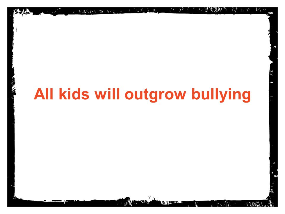 All kids will outgrow bullying