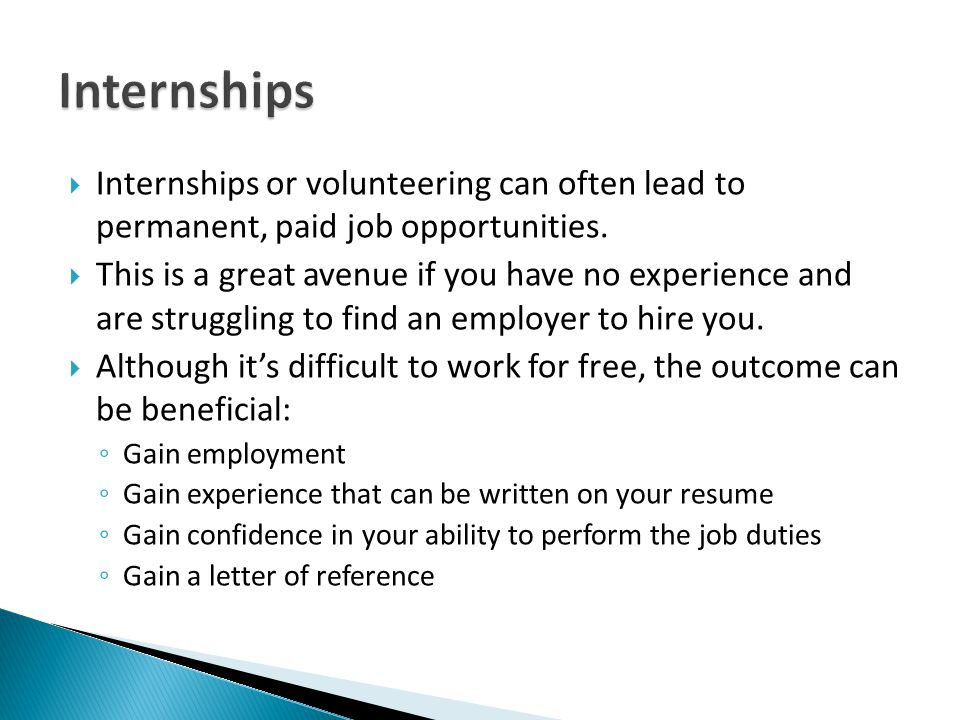 Internships Internships or volunteering can often lead to permanent, paid job opportunities.