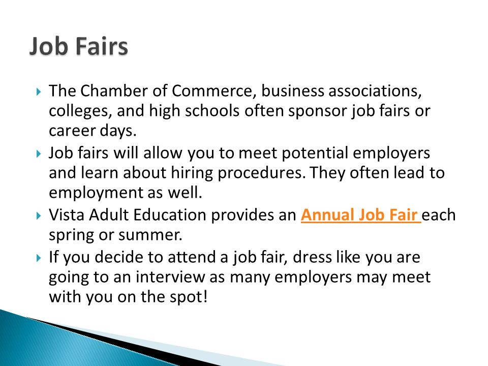 Job Fairs The Chamber of Commerce, business associations, colleges, and high schools often sponsor job fairs or career days.