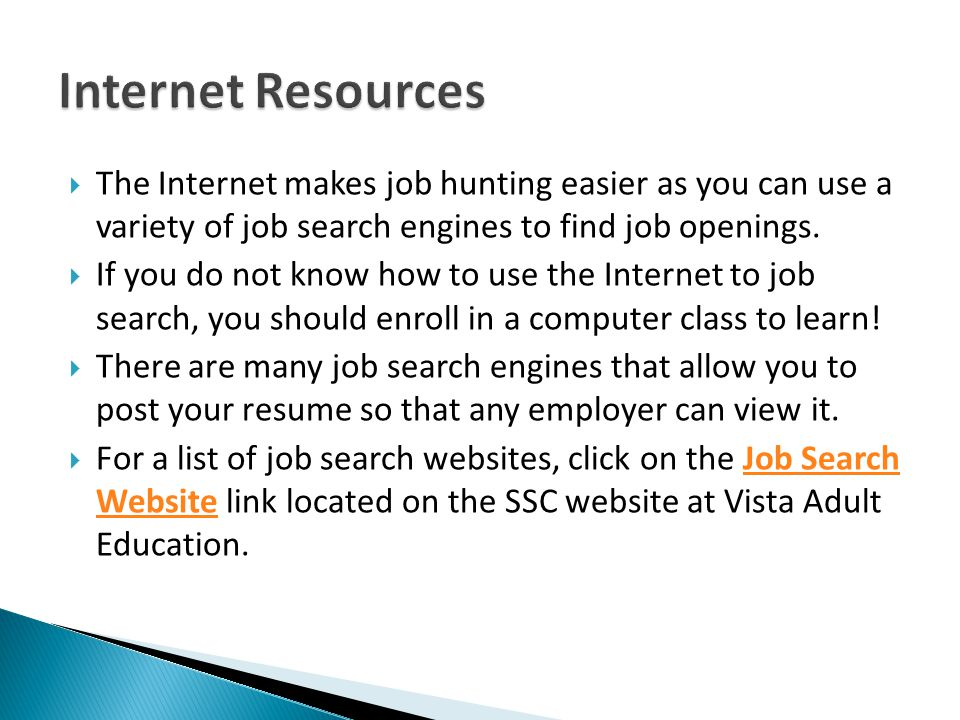 Internet Resources The Internet makes job hunting easier as you can use a variety of job search engines to find job openings.