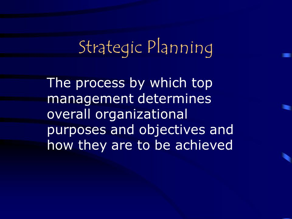 Strategic Planning The process by which top management determines overall organizational purposes and objectives and how they are to be achieved.
