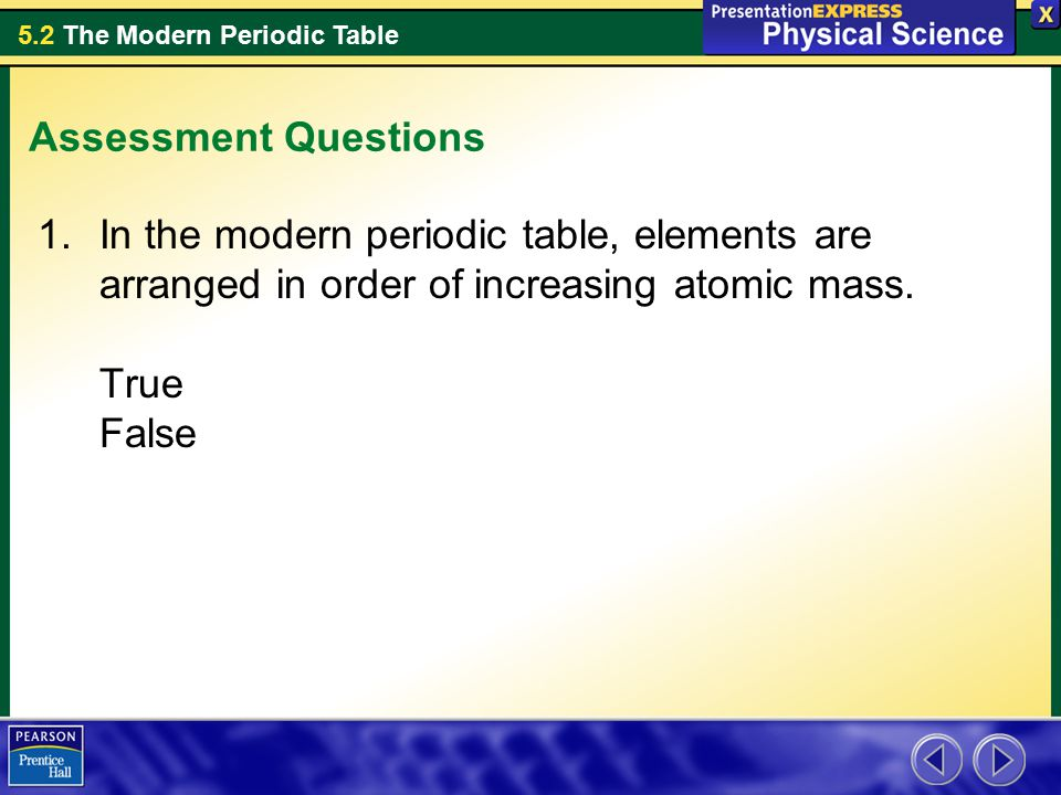 Assessment Questions In the modern periodic table, elements are arranged in order of increasing atomic mass.
