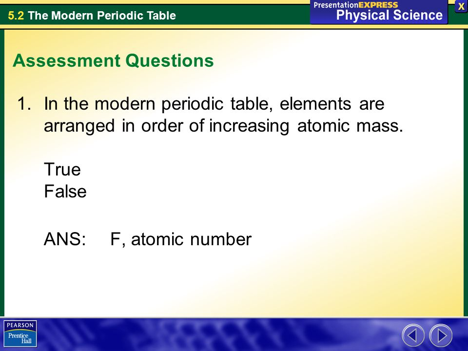 Assessment Questions In the modern periodic table, elements are arranged in order of increasing atomic mass. True False.