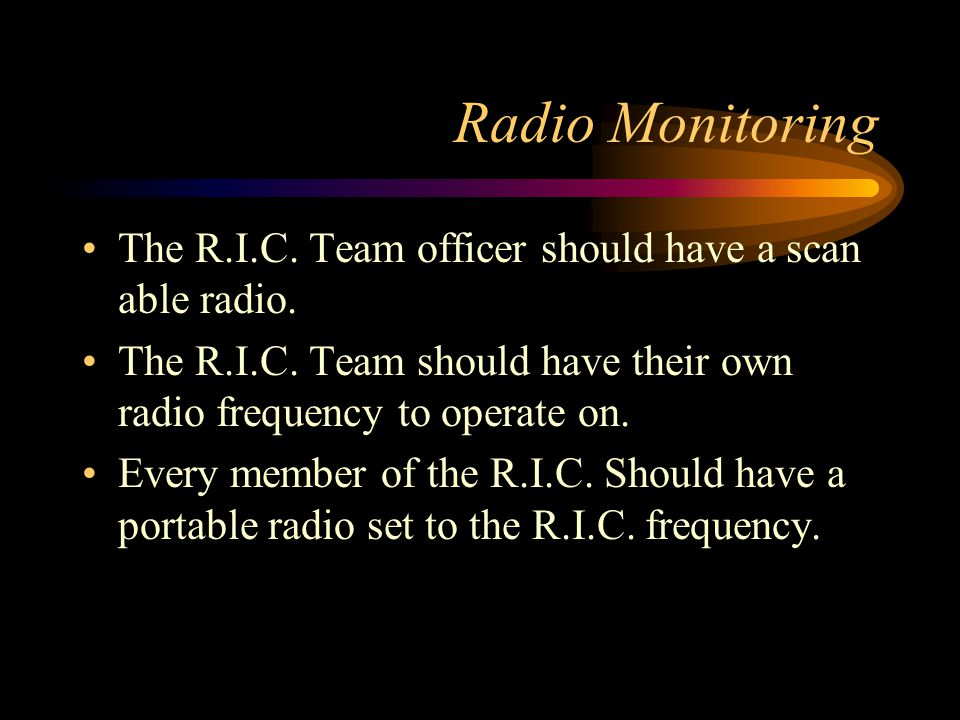 Radio Monitoring The R.I.C. Team officer should have a scan able radio. The R.I.C. Team should have their own radio frequency to operate on.
