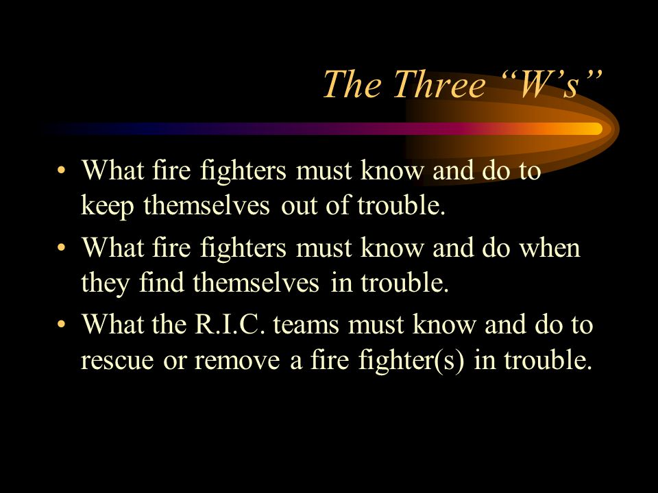 The Three W's What fire fighters must know and do to keep themselves out of trouble.