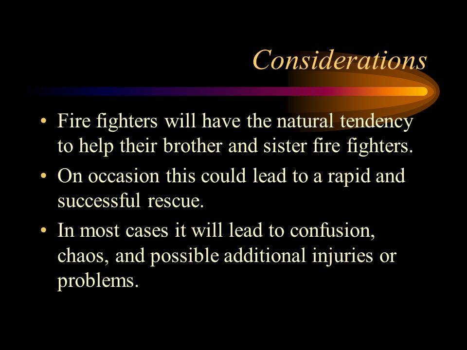 Considerations Fire fighters will have the natural tendency to help their brother and sister fire fighters.