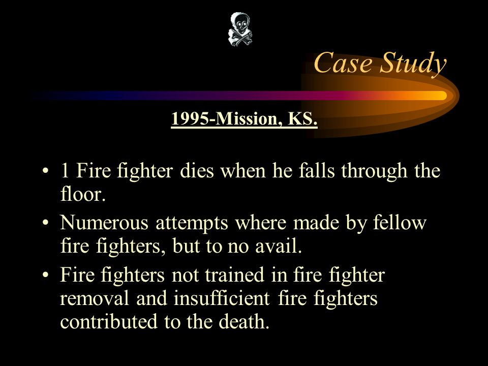 Case Study 1 Fire fighter dies when he falls through the floor.