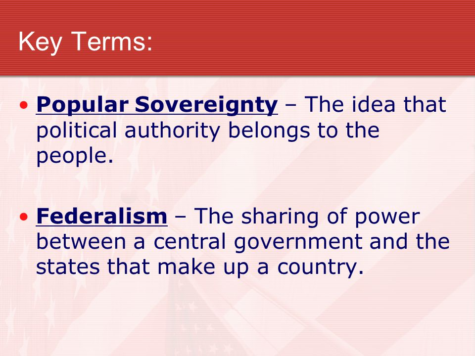 Key Terms: Popular Sovereignty – The idea that political authority belongs to the people.