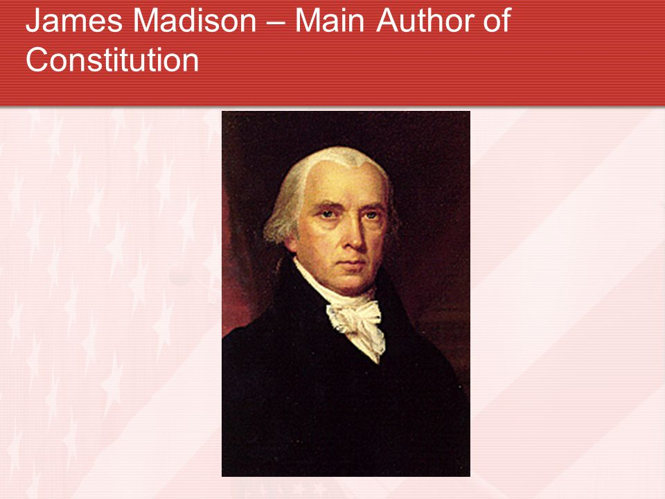 James Madison – Main Author of Constitution
