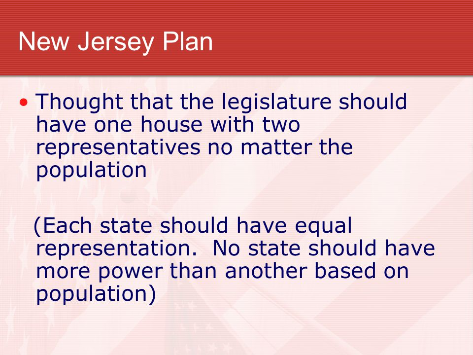 New Jersey Plan Thought that the legislature should have one house with two representatives no matter the population.
