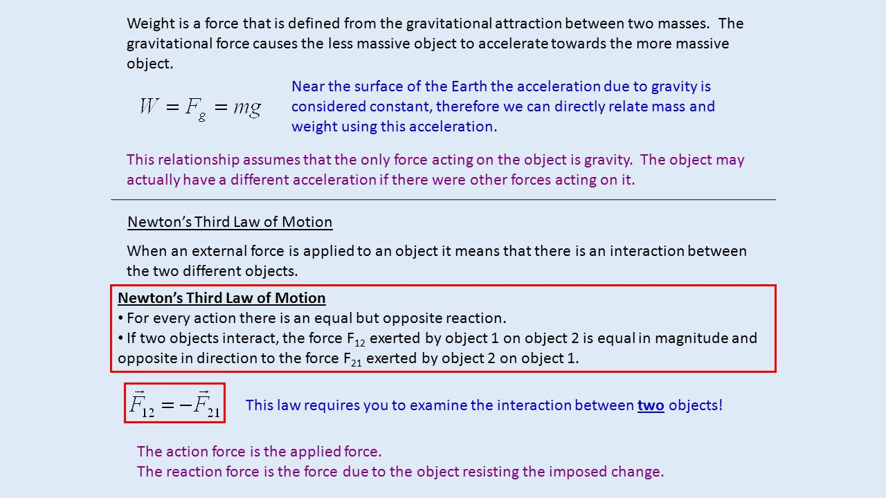 Weight is a force that is defined from the gravitational attraction between two masses. The gravitational force causes the less massive object to accelerate towards the more massive object.