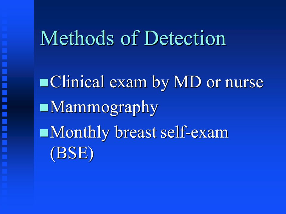 Methods of Detection Clinical exam by MD or nurse Mammography