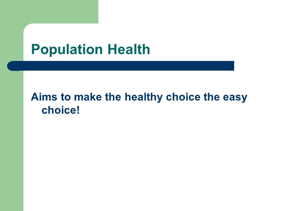 Population Health Aims to make the healthy choice the easy choice!