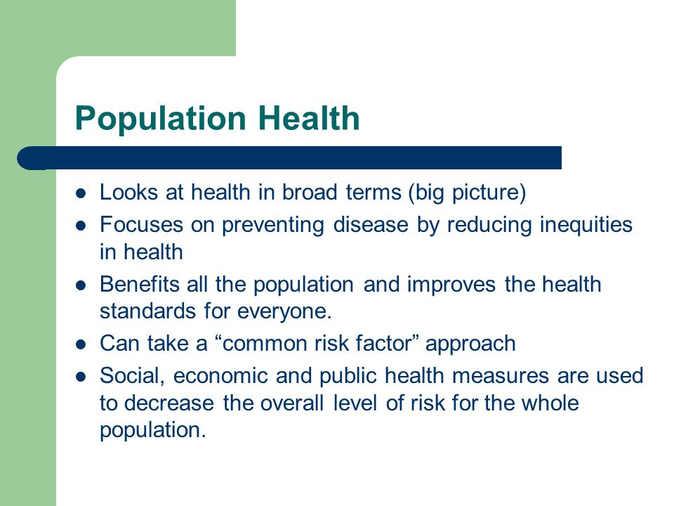 Population Health Looks at health in broad terms (big picture)