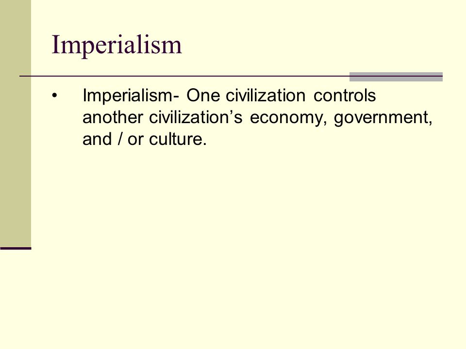 Imperialism Imperialism- One civilization controls another civilization's economy, government, and / or culture.